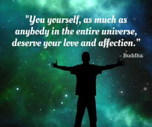 "You yourself, as much as anybody in the entire universe, deserve your love and affection.""- – Buddha"